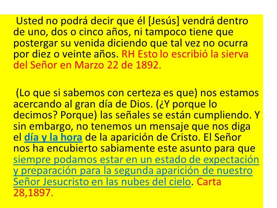 Usted no podrá decir que él [Jesús] vendrá dentro de uno, dos o cinco años, ni tampoco tiene que postergar su venida diciendo que tal vez no ocurra por diez o veinte años. RH Esto lo escribió la sierva del Señor en Marzo 22 de 1892.